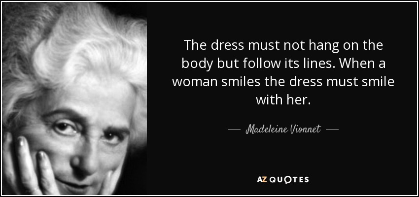 The dress must not hang on the body but follow its lines. When a woman smiles the dress must smile with her. - Madeleine Vionnet