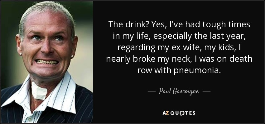 The drink? Yes, I've had tough times in my life, especially the last year, regarding my ex-wife, my kids, I nearly broke my neck, I was on death row with pneumonia. - Paul Gascoigne