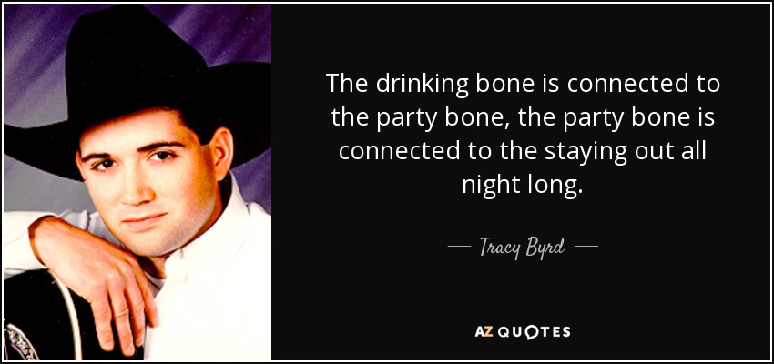 The drinking bone is connected to the party bone, the party bone is connected to the staying out all night long. - Tracy Byrd