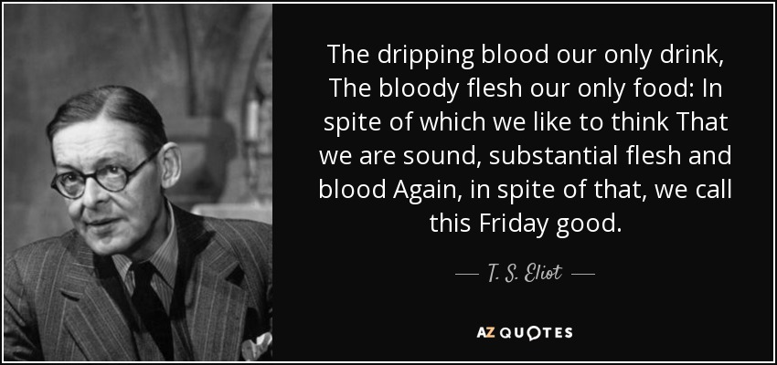 The dripping blood our only drink, The bloody flesh our only food: In spite of which we like to think That we are sound, substantial flesh and blood Again, in spite of that, we call this Friday good. - T. S. Eliot