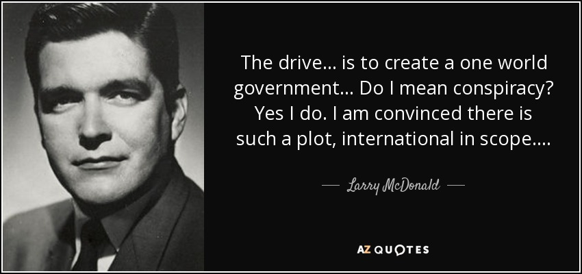 The drive . . . is to create a one world government ... Do I mean conspiracy? Yes I do. I am convinced there is such a plot, international in scope . . . . - Larry McDonald