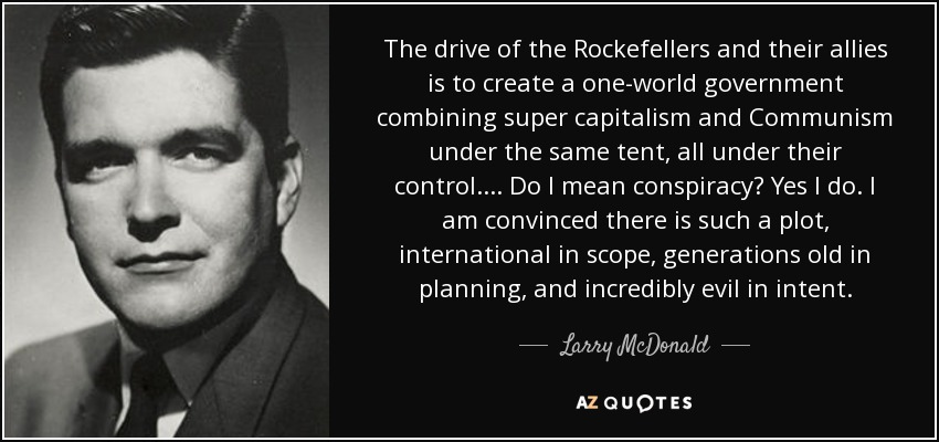 The drive of the Rockefellers and their allies is to create a one-world government combining super capitalism and Communism under the same tent, all under their control.... Do I mean conspiracy? Yes I do. I am convinced there is such a plot, international in scope, generations old in planning, and incredibly evil in intent. - Larry McDonald