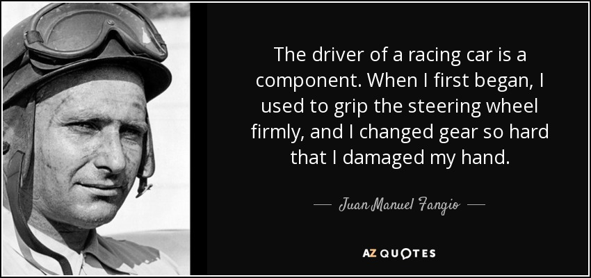 The driver of a racing car is a component. When I first began, I used to grip the steering wheel firmly, and I changed gear so hard that I damaged my hand. - Juan Manuel Fangio