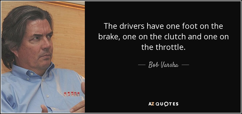 The drivers have one foot on the brake, one on the clutch and one on the throttle. - Bob Varsha