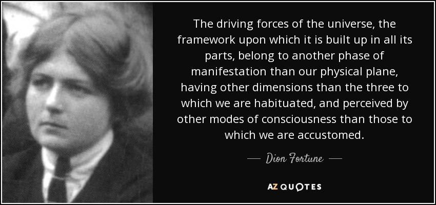 The driving forces of the universe, the framework upon which it is built up in all its parts, belong to another phase of manifestation than our physical plane, having other dimensions than the three to which we are habituated, and perceived by other modes of consciousness than those to which we are accustomed. - Dion Fortune