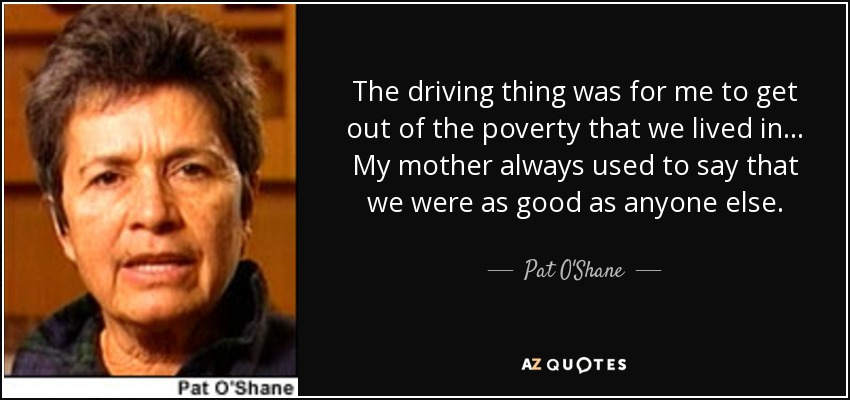 The driving thing was for me to get out of the poverty that we lived in... My mother always used to say that we were as good as anyone else. - Pat O'Shane