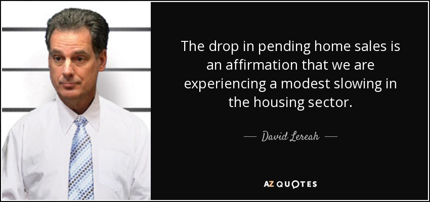 The drop in pending home sales is an affirmation that we are experiencing a modest slowing in the housing sector. - David Lereah