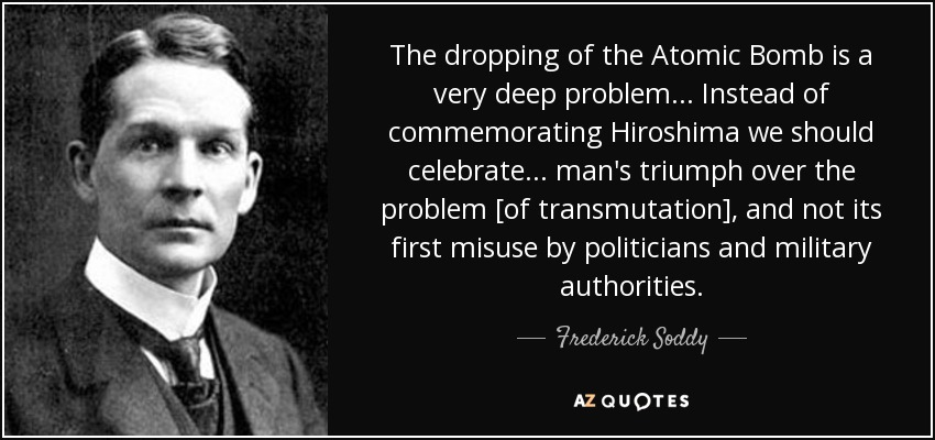 The dropping of the Atomic Bomb is a very deep problem... Instead of commemorating Hiroshima we should celebrate... man's triumph over the problem [of transmutation], and not its first misuse by politicians and military authorities. - Frederick Soddy