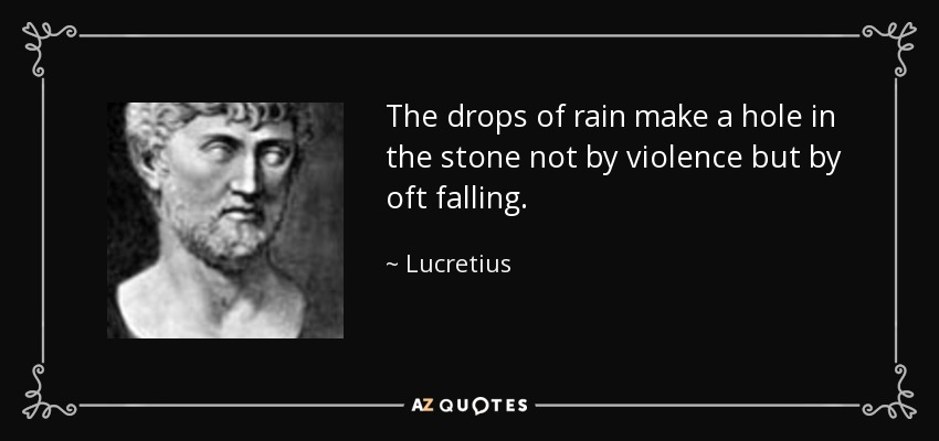 The drops of rain make a hole in the stone not by violence but by oft falling. - Lucretius