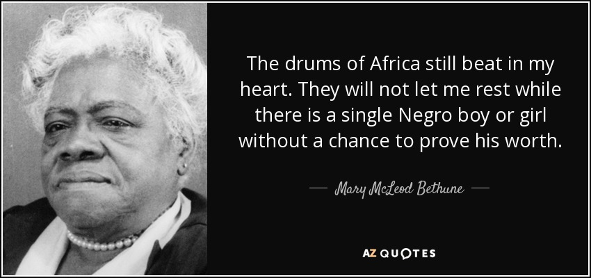 The drums of Africa still beat in my heart. They will not let me rest while there is a single Negro boy or girl without a chance to prove his worth. - Mary McLeod Bethune