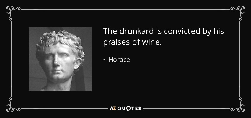The drunkard is convicted by his praises of wine. - Horace