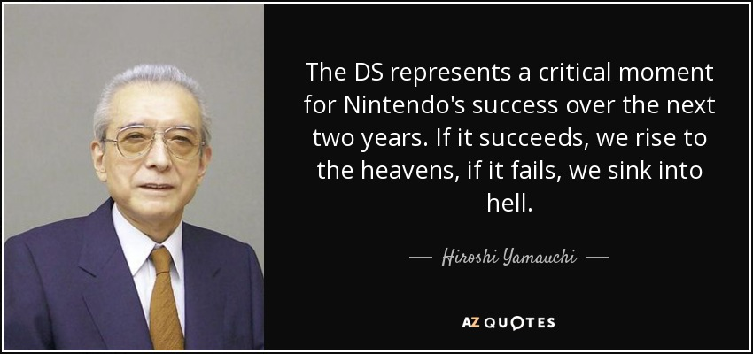 The DS represents a critical moment for Nintendo's success over the next two years. If it succeeds, we rise to the heavens, if it fails, we sink into hell. - Hiroshi Yamauchi