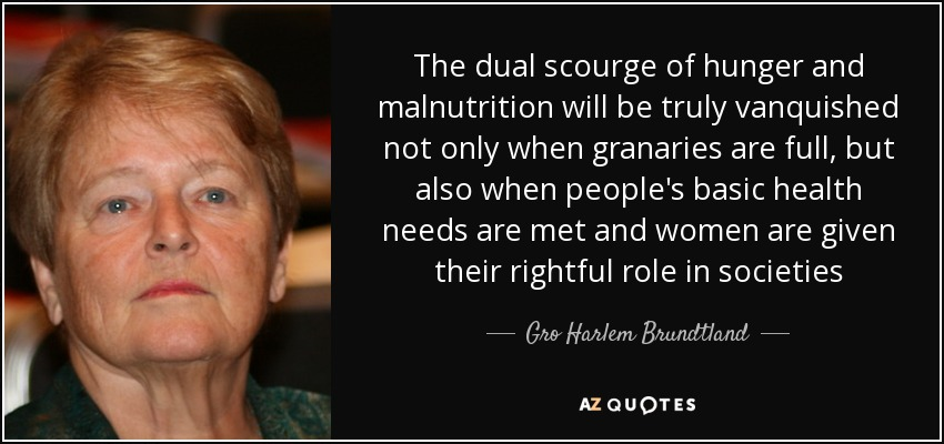 The dual scourge of hunger and malnutrition will be truly vanquished not only when granaries are full, but also when people's basic health needs are met and women are given their rightful role in societies - Gro Harlem Brundtland