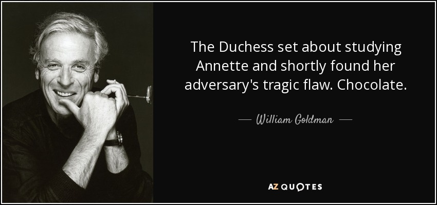 The Duchess set about studying Annette and shortly found her adversary's tragic flaw. Chocolate. - William Goldman