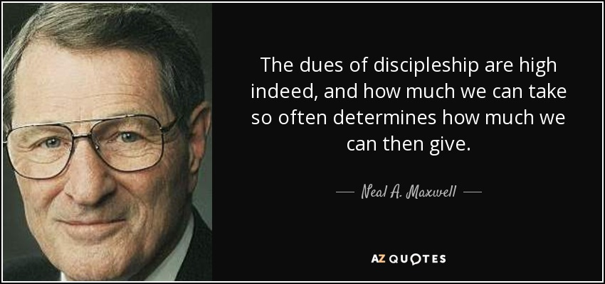 The dues of discipleship are high indeed, and how much we can take so often determines how much we can then give. - Neal A. Maxwell