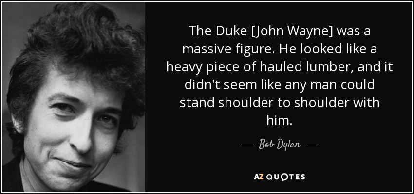 The Duke [John Wayne] was a massive figure. He looked like a heavy piece of hauled lumber, and it didn't seem like any man could stand shoulder to shoulder with him. - Bob Dylan
