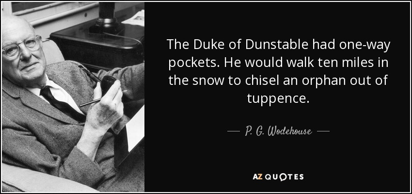 The Duke of Dunstable had one-way pockets. He would walk ten miles in the snow to chisel an orphan out of tuppence. - P. G. Wodehouse