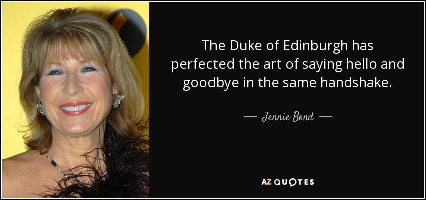 The Duke of Edinburgh has perfected the art of saying hello and goodbye in the same handshake. - Jennie Bond