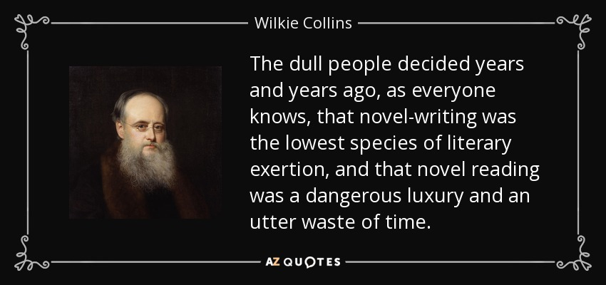 The dull people decided years and years ago, as everyone knows, that novel-writing was the lowest species of literary exertion, and that novel reading was a dangerous luxury and an utter waste of time. - Wilkie Collins