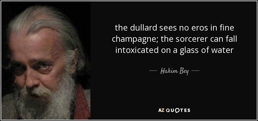 the dullard sees no eros in fine champagne; the sorcerer can fall intoxicated on a glass of water - Hakim Bey