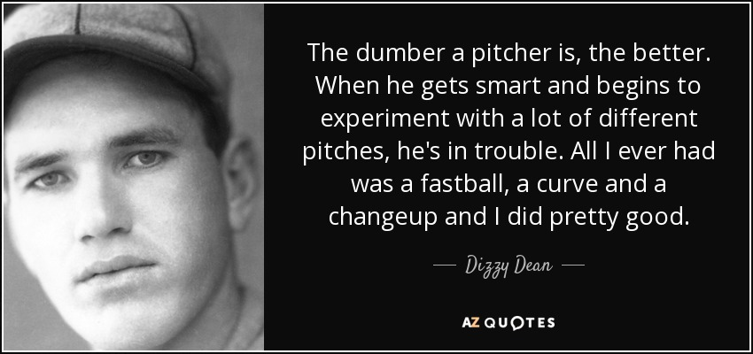 Dizzy Dean Quote The Dumber A Pitcher Is The Better When He Gets