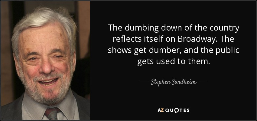 The dumbing down of the country reflects itself on Broadway. The shows get dumber, and the public gets used to them. - Stephen Sondheim