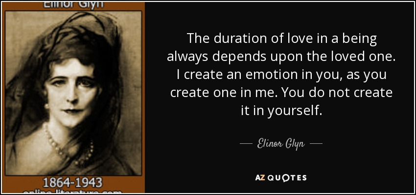 The duration of love in a being always depends upon the loved one. I create an emotion in you, as you create one in me. You do not create it in yourself. - Elinor Glyn