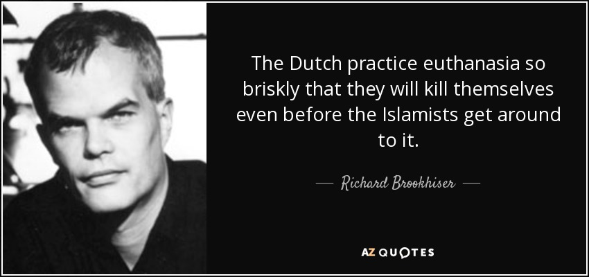 The Dutch practice euthanasia so briskly that they will kill themselves even before the Islamists get around to it. - Richard Brookhiser