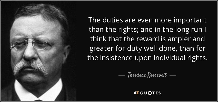 The duties are even more important than the rights; and in the long run I think that the reward is ampler and greater for duty well done, than for the insistence upon individual rights. - Theodore Roosevelt