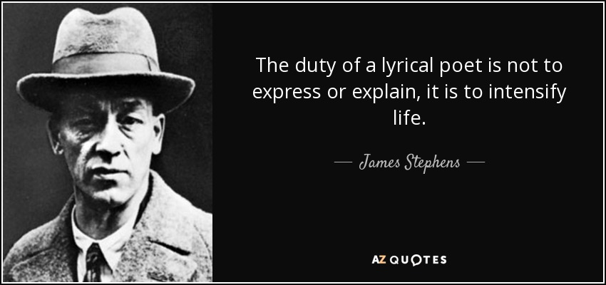 The duty of a lyrical poet is not to express or explain, it is to intensify life. - James Stephens