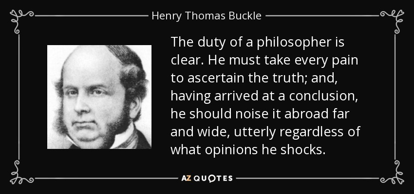 The duty of a philosopher is clear. He must take every pain to ascertain the truth; and, having arrived at a conclusion, he should noise it abroad far and wide, utterly regardless of what opinions he shocks. - Henry Thomas Buckle