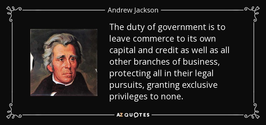 The duty of government is to leave commerce to its own capital and credit as well as all other branches of business, protecting all in their legal pursuits, granting exclusive privileges to none. - Andrew Jackson