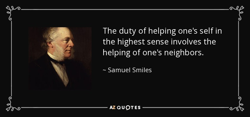 The duty of helping one's self in the highest sense involves the helping of one's neighbors. - Samuel Smiles