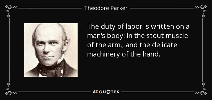 The duty of labor is written on a man's body: in the stout muscle of the arm,, and the delicate machinery of the hand. - Theodore Parker