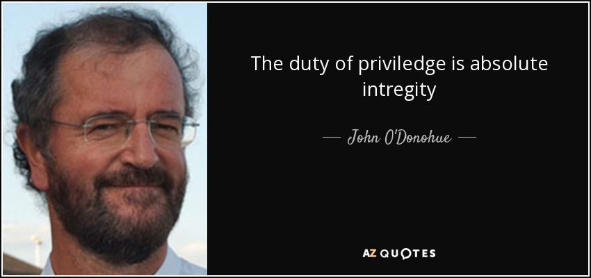 The duty of priviledge is absolute intregity - John O'Donohue