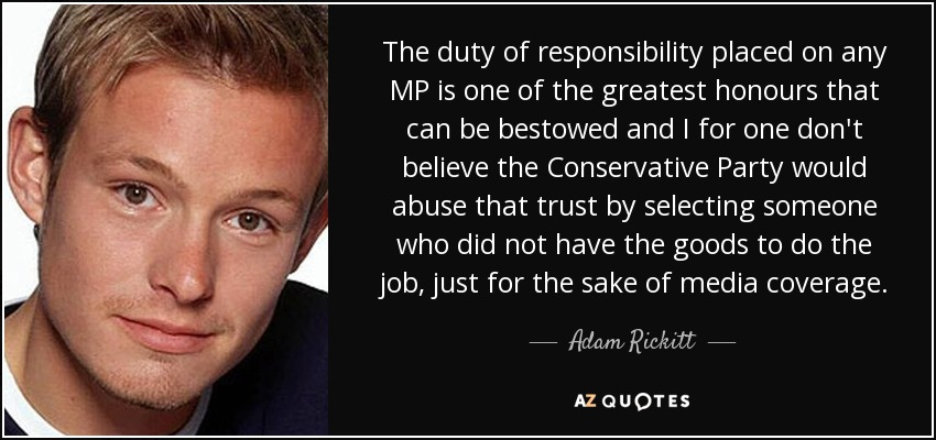 The duty of responsibility placed on any MP is one of the greatest honours that can be bestowed and I for one don't believe the Conservative Party would abuse that trust by selecting someone who did not have the goods to do the job, just for the sake of media coverage. - Adam Rickitt
