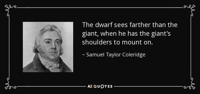The dwarf sees farther than the giant, when he has the giant's shoulders to mount on. - Samuel Taylor Coleridge
