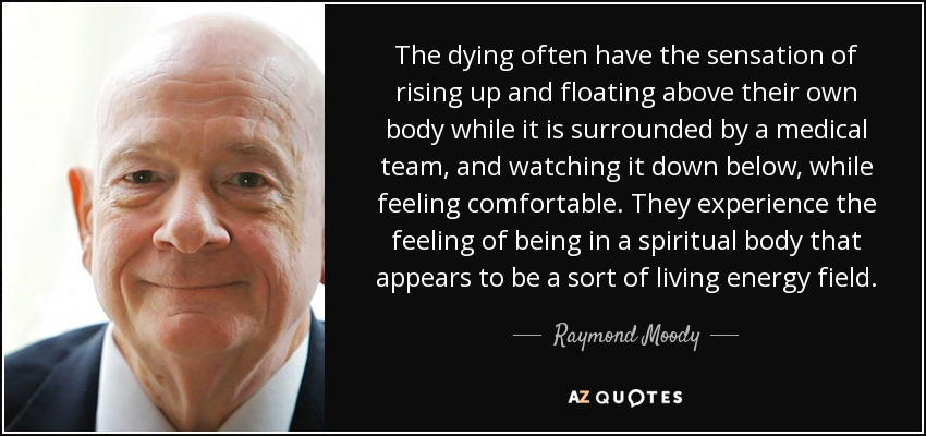 The dying often have the sensation of rising up and floating above their own body while it is surrounded by a medical team, and watching it down below, while feeling comfortable. They experience the feeling of being in a spiritual body that appears to be a sort of living energy field. - Raymond Moody