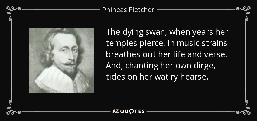 The dying swan, when years her temples pierce, In music-strains breathes out her life and verse, And, chanting her own dirge, tides on her wat'ry hearse. - Phineas Fletcher