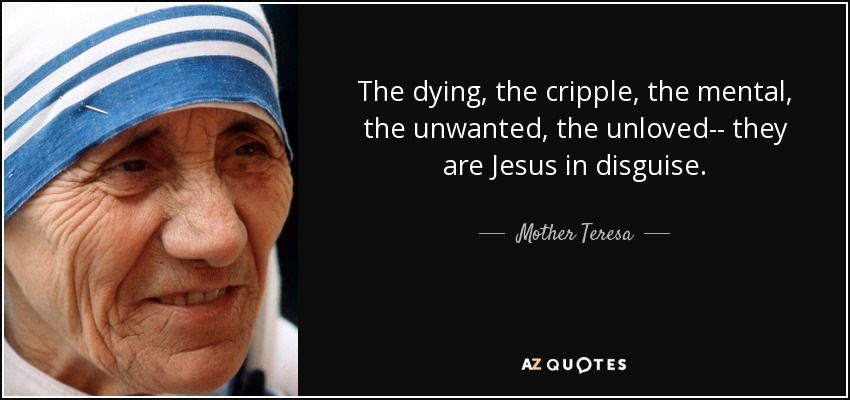 The dying, the cripple, the mental, the unwanted, the unloved-- they are Jesus in disguise. - Mother Teresa
