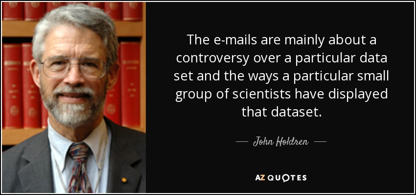 The e-mails are mainly about a controversy over a particular data set and the ways a particular small group of scientists have displayed that dataset. - John Holdren