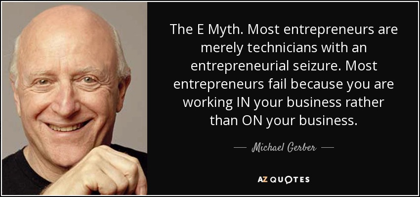The E Myth. Most entrepreneurs are merely technicians with an entrepreneurial seizure. Most entrepreneurs fail because you are working IN your business rather than ON your business. - Michael Gerber