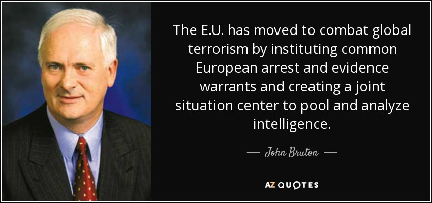 The E.U. has moved to combat global terrorism by instituting common European arrest and evidence warrants and creating a joint situation center to pool and analyze intelligence. - John Bruton