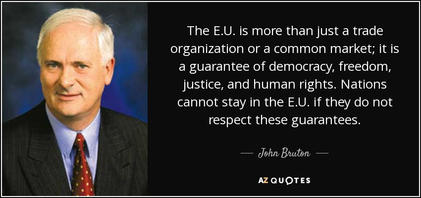 The E.U. is more than just a trade organization or a common market; it is a guarantee of democracy, freedom, justice, and human rights. Nations cannot stay in the E.U. if they do not respect these guarantees. - John Bruton