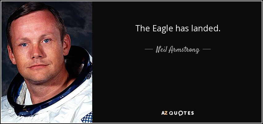 The Eagle has landed. - Neil Armstrong