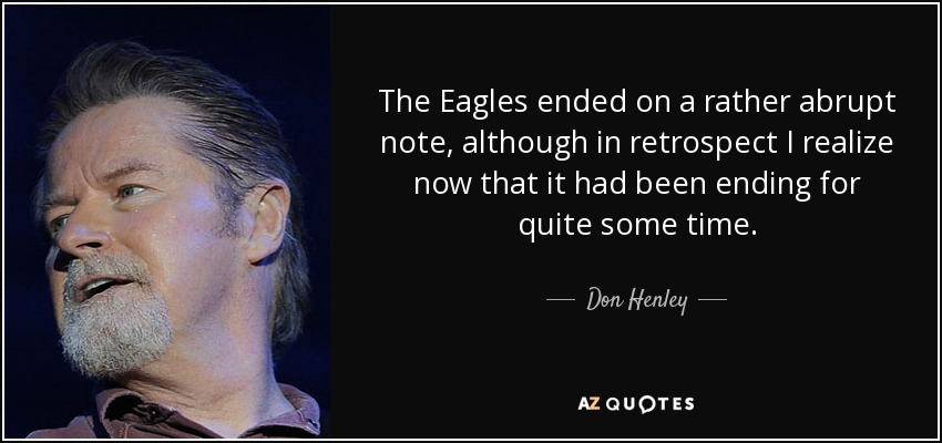 The Eagles ended on a rather abrupt note, although in retrospect I realize now that it had been ending for quite some time. - Don Henley