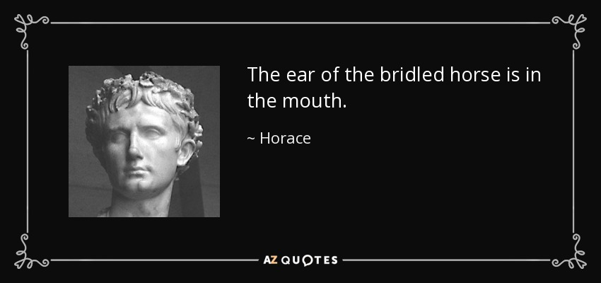 The ear of the bridled horse is in the mouth. - Horace