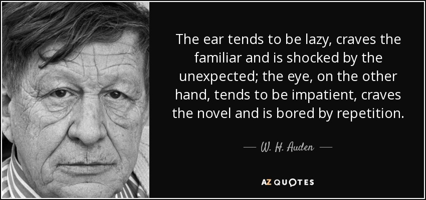 The ear tends to be lazy, craves the familiar and is shocked by the unexpected; the eye, on the other hand, tends to be impatient, craves the novel and is bored by repetition. - W. H. Auden