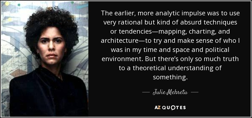 The earlier, more analytic impulse was to use very rational but kind of absurd techniques or tendencies—mapping, charting, and architecture—to try and make sense of who I was in my time and space and political environment. But there's only so much truth to a theoretical understanding of something. - Julie Mehretu