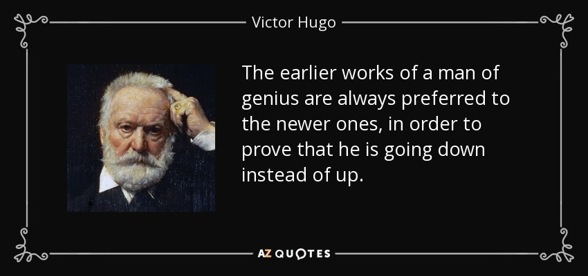 The earlier works of a man of genius are always preferred to the newer ones, in order to prove that he is going down instead of up. - Victor Hugo